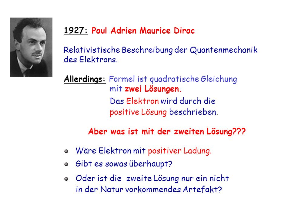 1927: Paul Adrien Maurice Dirac Relativistische Beschreibung der Quantenmechanik des Elektrons. Allerdings: Formel ist quadratische Gleichung mit zwei