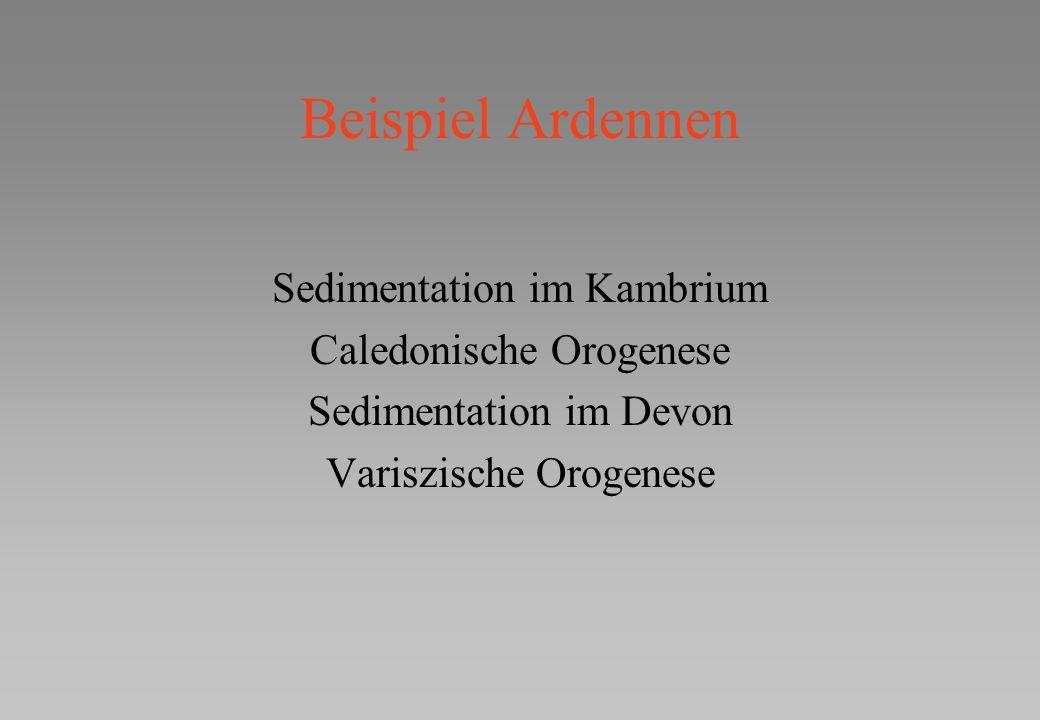Beispiel Ardennen Sedimentation im Kambrium Caledonische Orogenese Sedimentation im Devon Variszische Orogenese