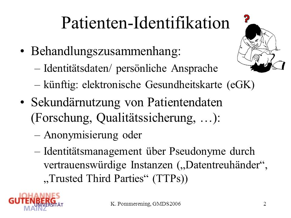 K. Pommerening, GMDS20062 Patienten-Identifikation Behandlungszusammenhang: –Identitätsdaten/ persönliche Ansprache –künftig: elektronische Gesundheit