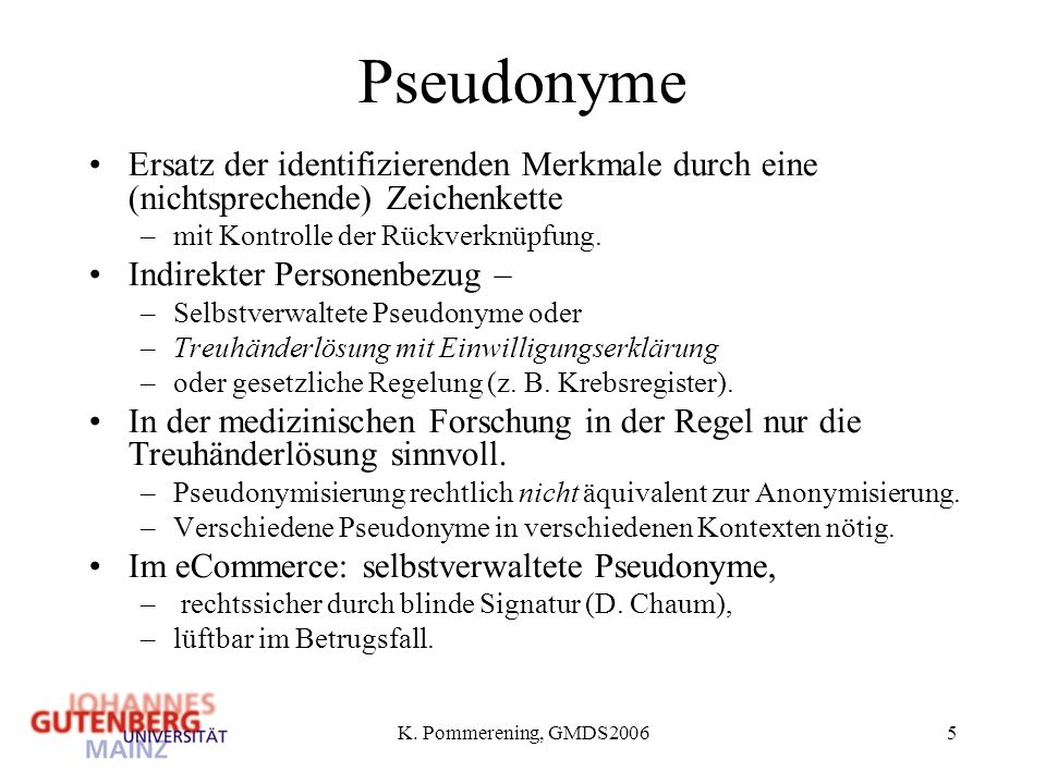 K. Pommerening, GMDS20065 Pseudonyme Ersatz der identifizierenden Merkmale durch eine (nichtsprechende) Zeichenkette –mit Kontrolle der Rückverknüpfun