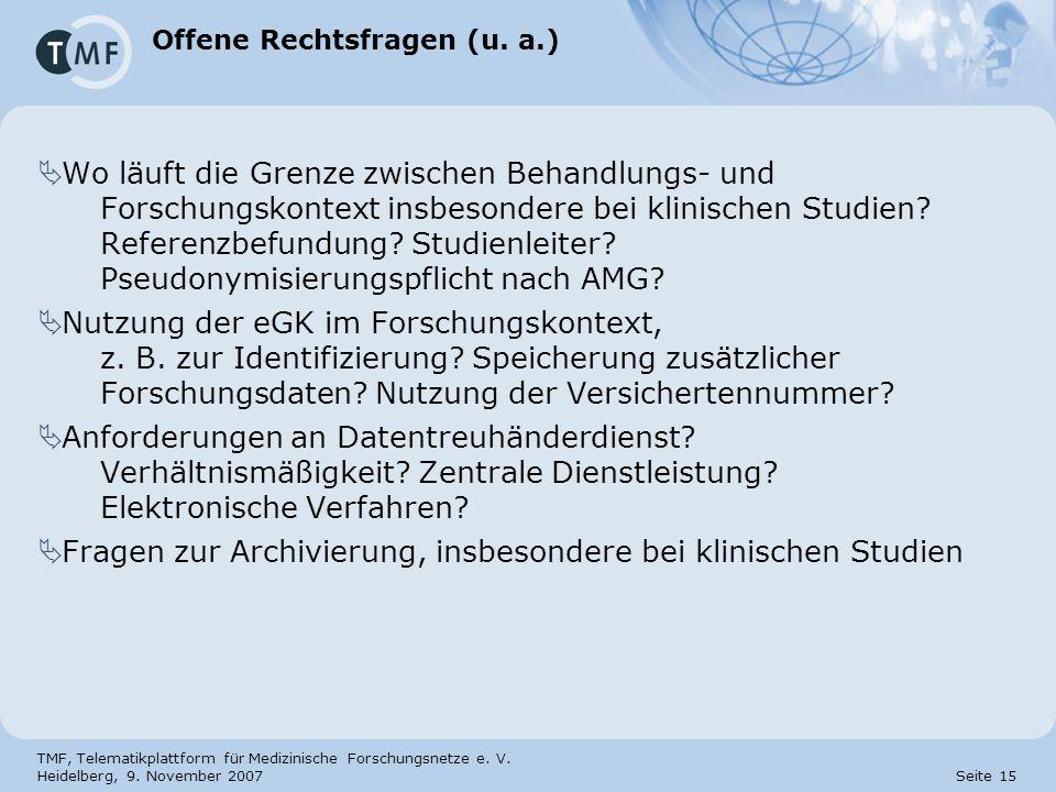 TMF, Telematikplattform für Medizinische Forschungsnetze e. V. Heidelberg, 9. November 2007 Seite 15 Offene Rechtsfragen (u. a.) Wo läuft die Grenze z