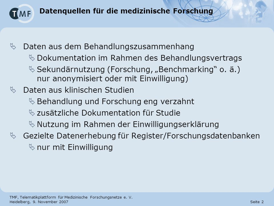 TMF, Telematikplattform für Medizinische Forschungsnetze e. V. Heidelberg, 9. November 2007 Seite 2 Datenquellen für die medizinische Forschung Daten
