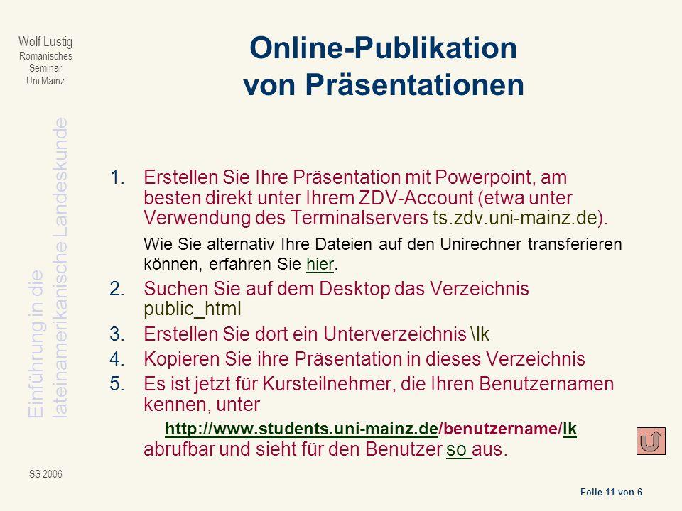 Einführung in dielateinamerikanische Landeskunde Folie 11 von 6 Wolf Lustig Romanisches Seminar Uni Mainz SS 2006 1.Erstellen Sie Ihre Präsentation mit Powerpoint, am besten direkt unter Ihrem ZDV-Account (etwa unter Verwendung des Terminalservers ts.zdv.uni-mainz.de).