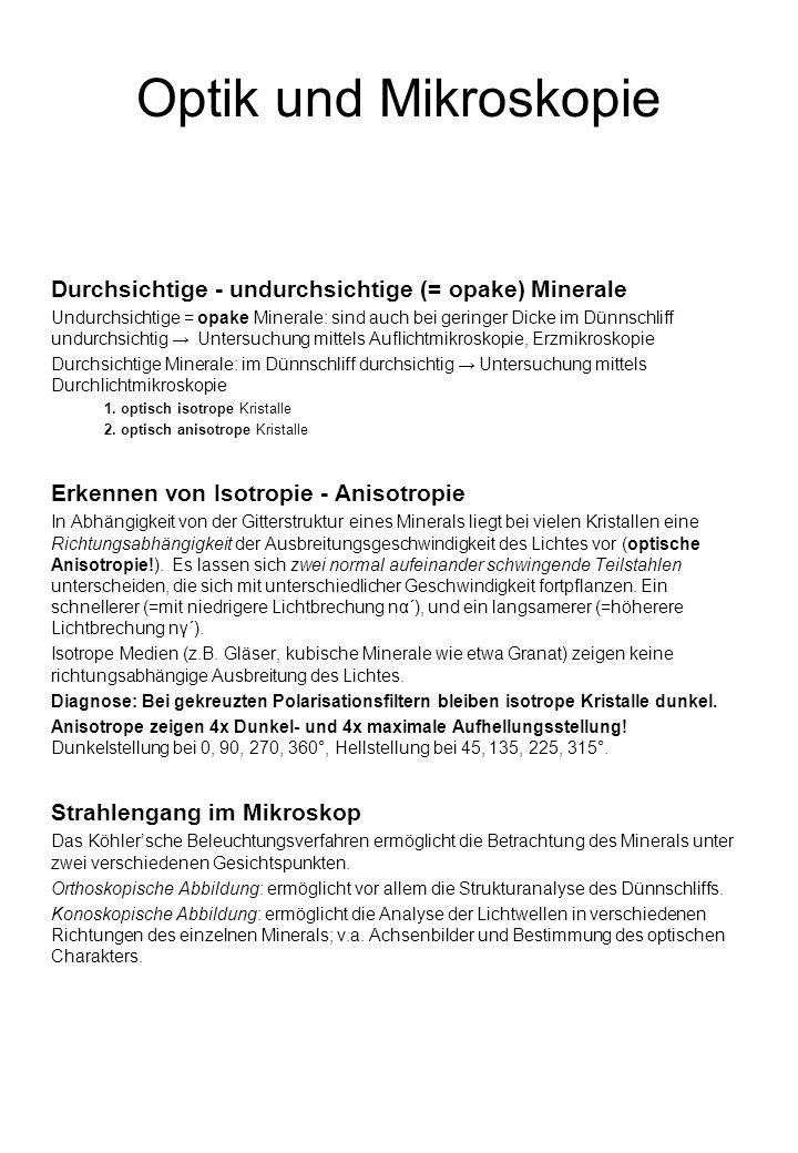 Optik und Mikroskopie Durchsichtige - undurchsichtige (= opake) Minerale Undurchsichtige = opake Minerale: sind auch bei geringer Dicke im Dünnschliff undurchsichtig Untersuchung mittels Auflichtmikroskopie, Erzmikroskopie Durchsichtige Minerale: im Dünnschliff durchsichtig Untersuchung mittels Durchlichtmikroskopie 1.