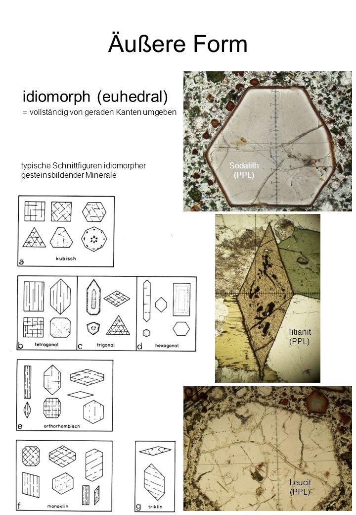 Äußere Form idiomorph (euhedral) = vollständig von geraden Kanten umgeben typische Schnittfiguren idiomorpher gesteinsbildender Minerale Titianit (PPL) Sodalith(PPL) Leucit(PPL)