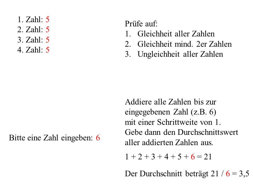 1 + 2 + 3 + 4 + 5 + 6 = 21 1. Zahl: 5 2. Zahl: 5 3. Zahl: 5 4. Zahl: 5 Prüfe auf: 1.Gleichheit aller Zahlen 2.Gleichheit mind. 2er Zahlen 3.Ungleichhe