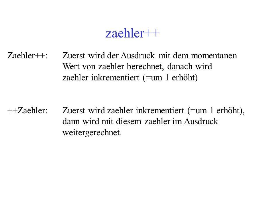 zaehler++ Zaehler++:Zuerst wird der Ausdruck mit dem momentanen Wert von zaehler berechnet, danach wird zaehler inkrementiert (=um 1 erhöht) ++Zaehler