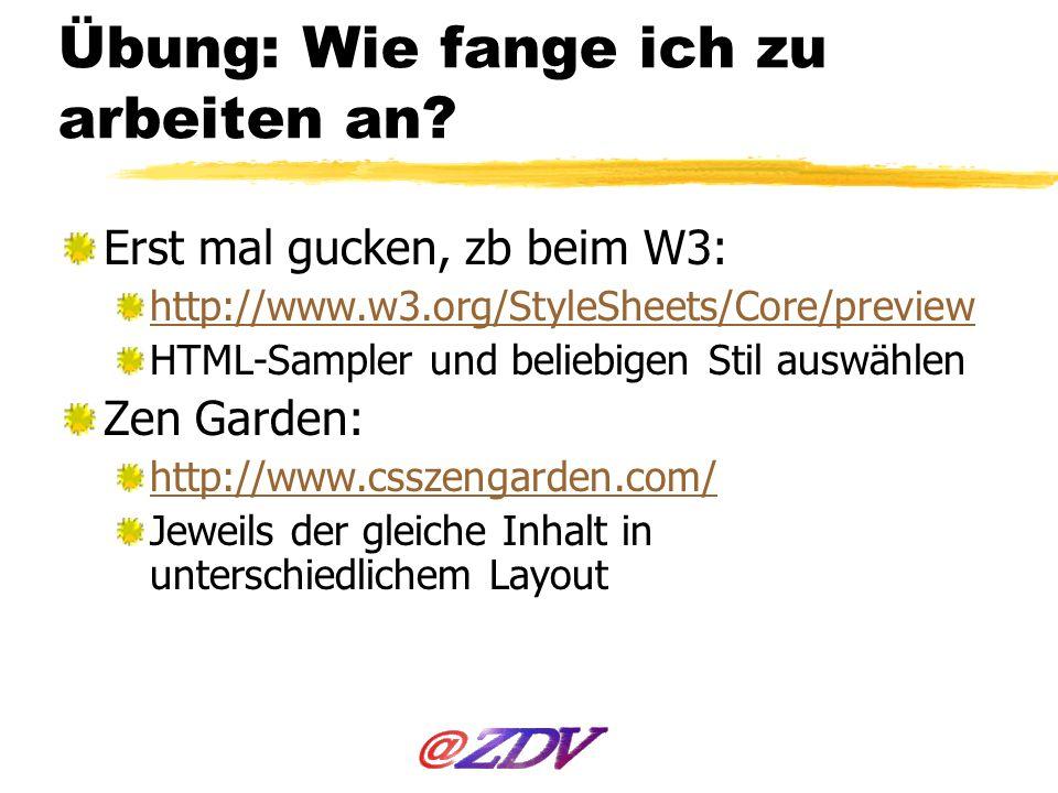 Übung: Wie fange ich zu arbeiten an? Erst mal gucken, zb beim W3: http://www.w3.org/StyleSheets/Core/preview HTML-Sampler und beliebigen Stil auswähle