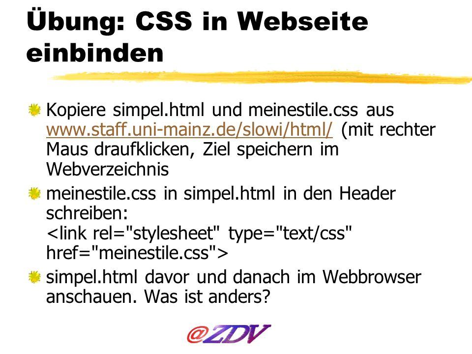 Übung: CSS in Webseite einbinden Kopiere simpel.html und meinestile.css aus www.staff.uni-mainz.de/slowi/html/ (mit rechter Maus draufklicken, Ziel sp