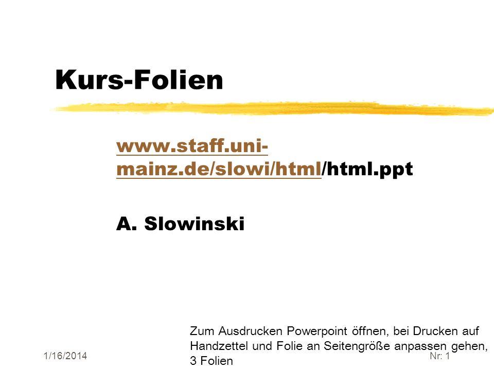 1/16/2014Nr: 1 Kurs-Folien www.staff.uni- mainz.de/slowi/htmlwww.staff.uni- mainz.de/slowi/html/html.ppt A. Slowinski Zum Ausdrucken Powerpoint öffnen