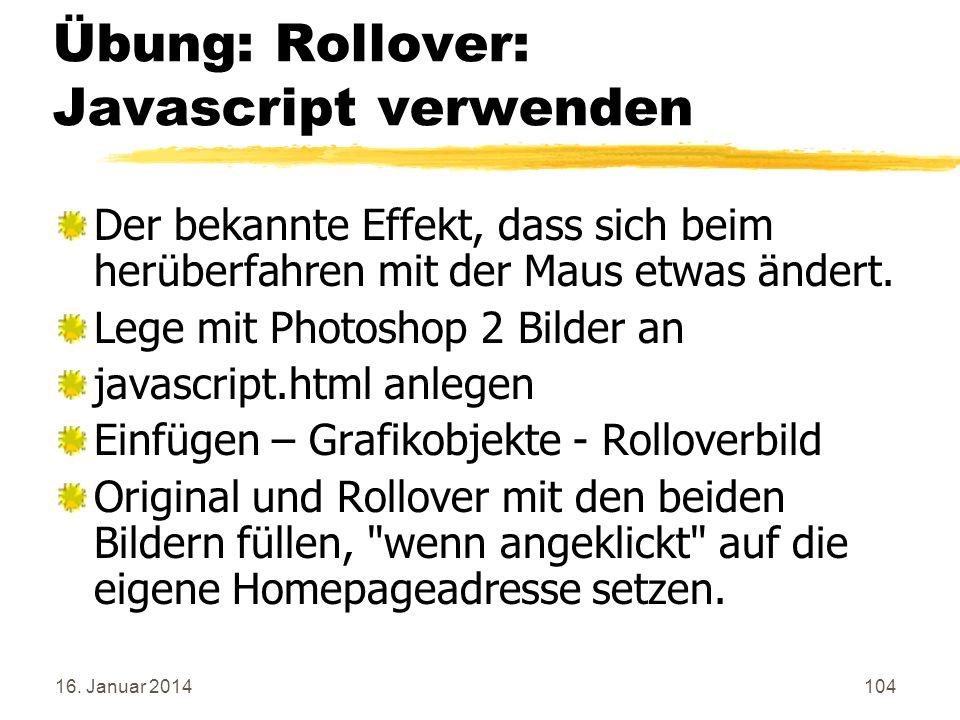 16. Januar 2014104 Übung: Rollover: Javascript verwenden Der bekannte Effekt, dass sich beim herüberfahren mit der Maus etwas ändert. Lege mit Photosh