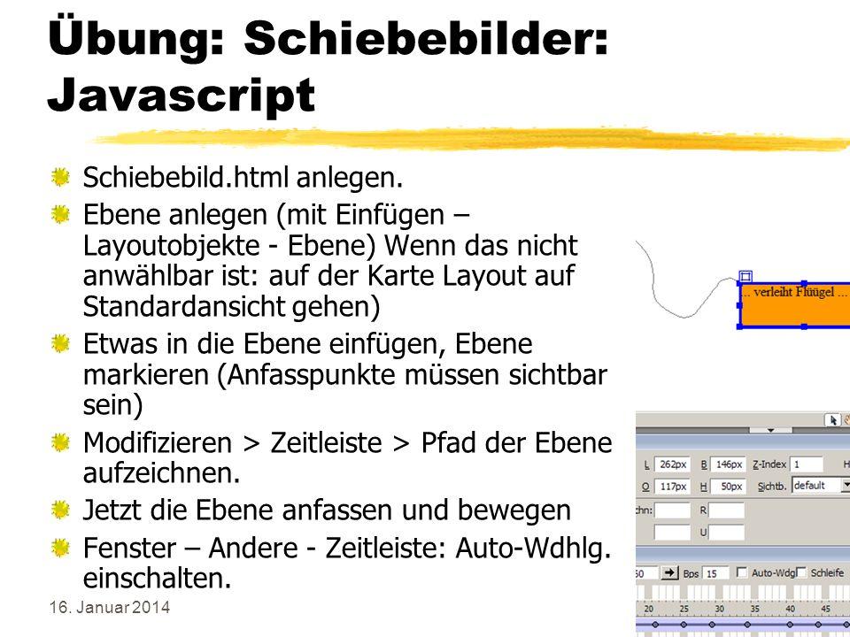 16. Januar 2014105 Übung: Schiebebilder: Javascript Schiebebild.html anlegen. Ebene anlegen (mit Einfügen – Layoutobjekte - Ebene) Wenn das nicht anwä
