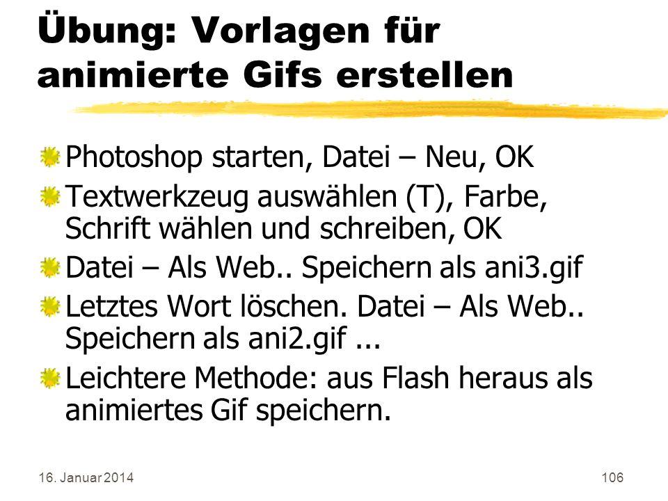 16. Januar 2014106 Übung: Vorlagen für animierte Gifs erstellen Photoshop starten, Datei – Neu, OK Textwerkzeug auswählen (T), Farbe, Schrift wählen u