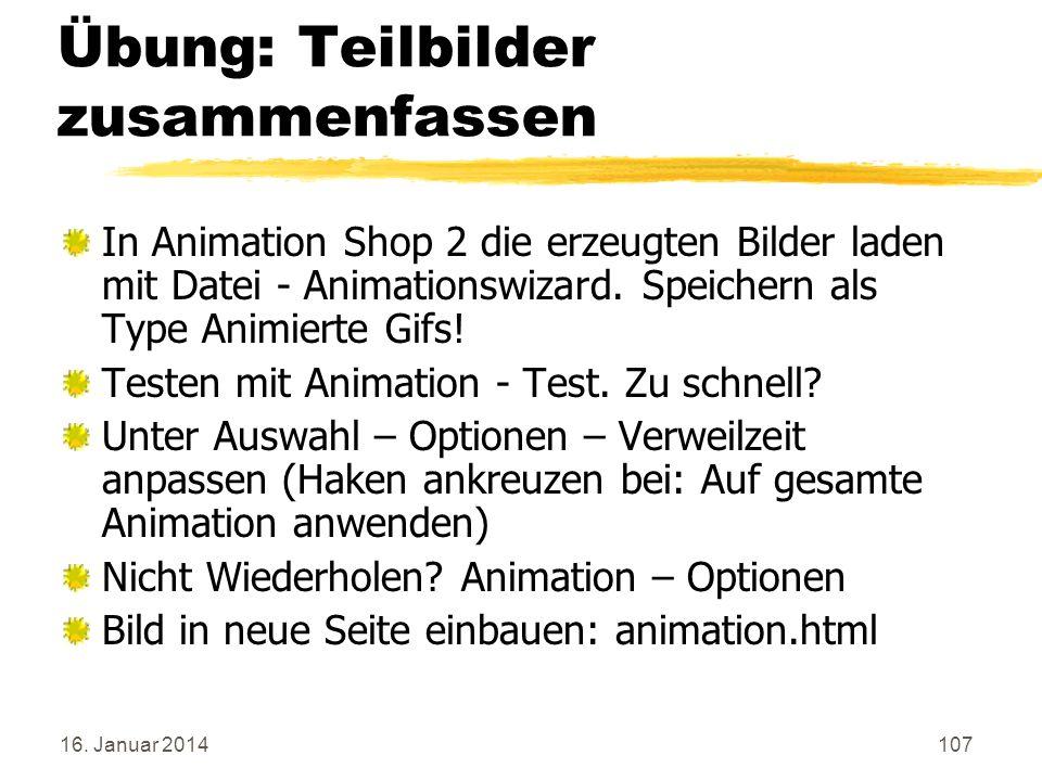 16. Januar 2014107 Übung: Teilbilder zusammenfassen In Animation Shop 2 die erzeugten Bilder laden mit Datei - Animationswizard. Speichern als Type An