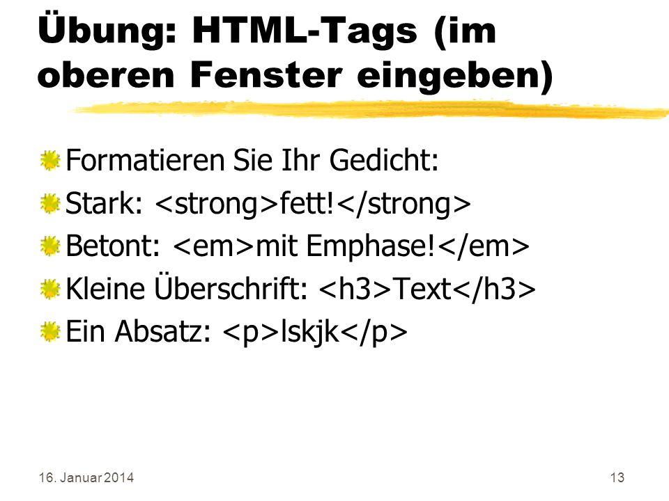 16. Januar 201413 Übung: HTML-Tags (im oberen Fenster eingeben) Formatieren Sie Ihr Gedicht: Stark: fett! Betont: mit Emphase! Kleine Überschrift: Tex