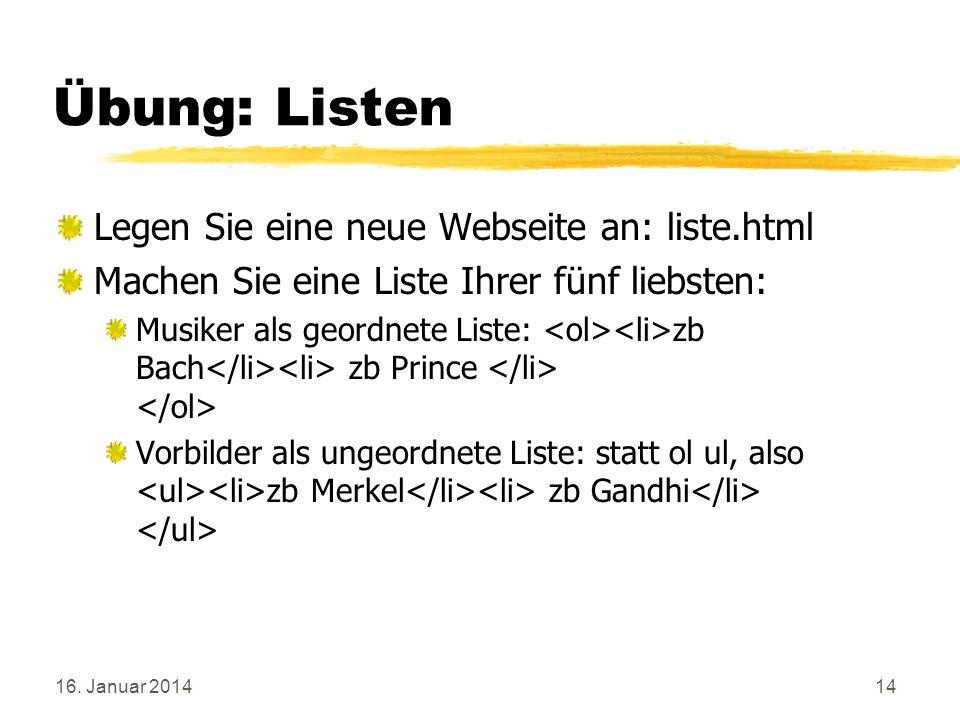 16. Januar 201414 Übung: Listen Legen Sie eine neue Webseite an: liste.html Machen Sie eine Liste Ihrer fünf liebsten: Musiker als geordnete Liste: zb