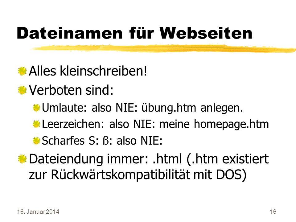16. Januar 201416 Dateinamen für Webseiten Alles kleinschreiben! Verboten sind: Umlaute: also NIE: übung.htm anlegen. Leerzeichen: also NIE: meine hom