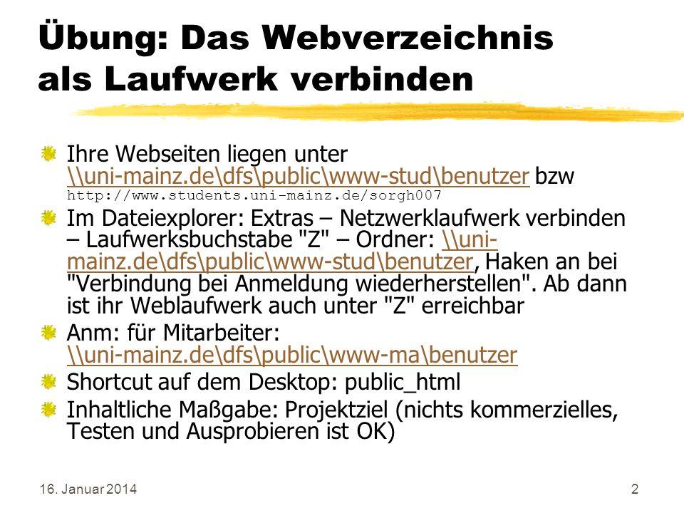 16. Januar 20142 Übung: Das Webverzeichnis als Laufwerk verbinden Ihre Webseiten liegen unter \\uni-mainz.de\dfs\public\www-stud\benutzer bzw http://w