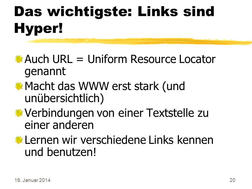 16. Januar 201420 Das wichtigste: Links sind Hyper! Auch URL = Uniform Resource Locator genannt Macht das WWW erst stark (und unübersichtlich) Verbind