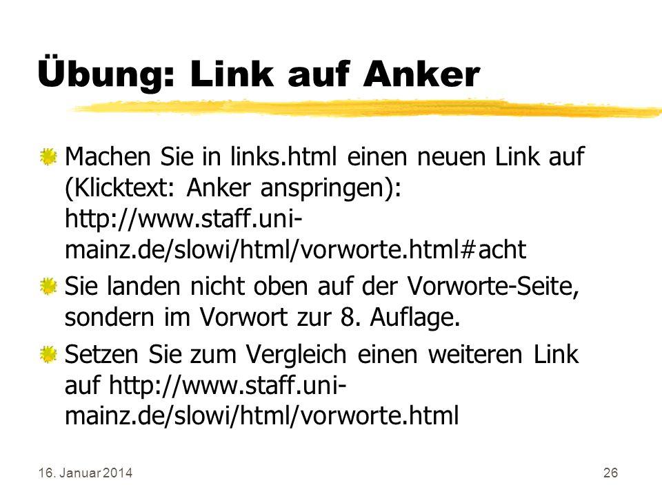 16. Januar 201426 Übung: Link auf Anker Machen Sie in links.html einen neuen Link auf (Klicktext: Anker anspringen): http://www.staff.uni- mainz.de/sl