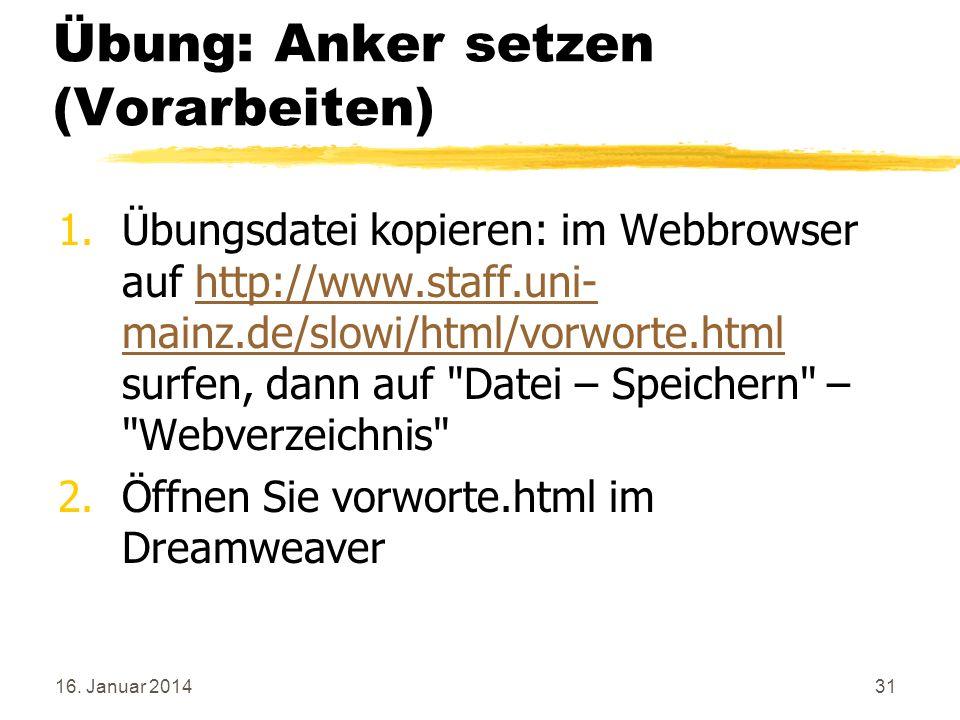 16. Januar 201431 Übung: Anker setzen (Vorarbeiten) 1.Übungsdatei kopieren: im Webbrowser auf http://www.staff.uni- mainz.de/slowi/html/vorworte.html