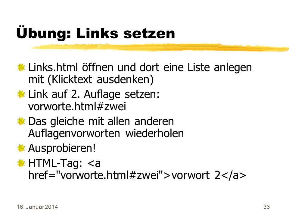 16. Januar 201433 Übung: Links setzen Links.html öffnen und dort eine Liste anlegen mit (Klicktext ausdenken) Link auf 2. Auflage setzen: vorworte.htm