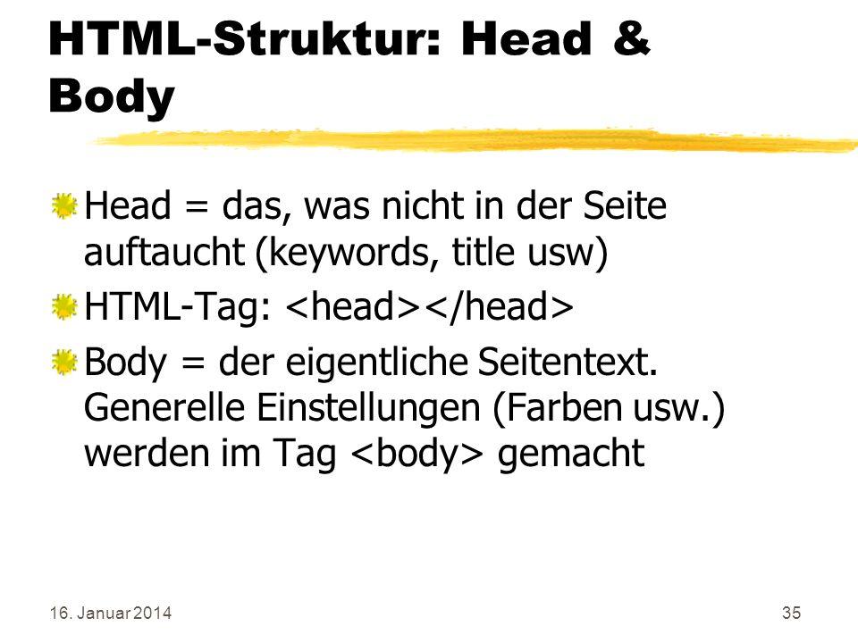 16. Januar 201435 HTML-Struktur: Head & Body Head = das, was nicht in der Seite auftaucht (keywords, title usw) HTML-Tag: Body = der eigentliche Seite