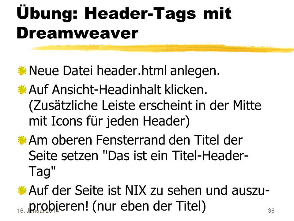 16. Januar 201436 Übung: Header-Tags mit Dreamweaver Neue Datei header.html anlegen. Auf Ansicht-Headinhalt klicken. (Zusätzliche Leiste erscheint in