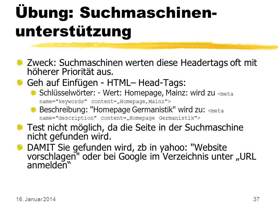 16. Januar 201437 Übung: Suchmaschinen- unterstützung Zweck: Suchmaschinen werten diese Headertags oft mit höherer Priorität aus. Geh auf Einfügen - H