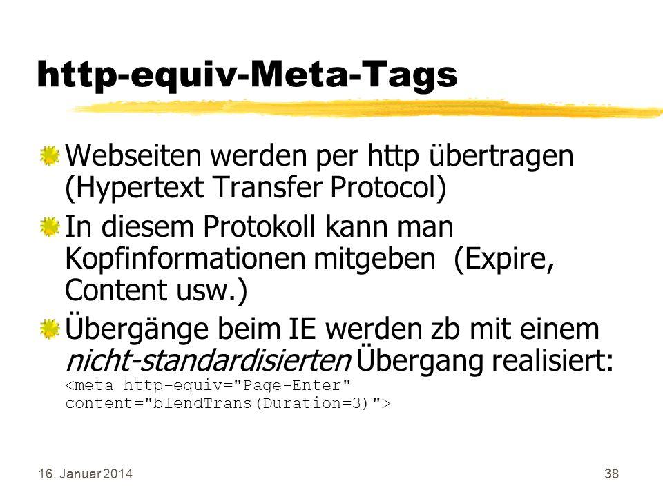 16. Januar 201438 http-equiv-Meta-Tags Webseiten werden per http übertragen (Hypertext Transfer Protocol) In diesem Protokoll kann man Kopfinformation