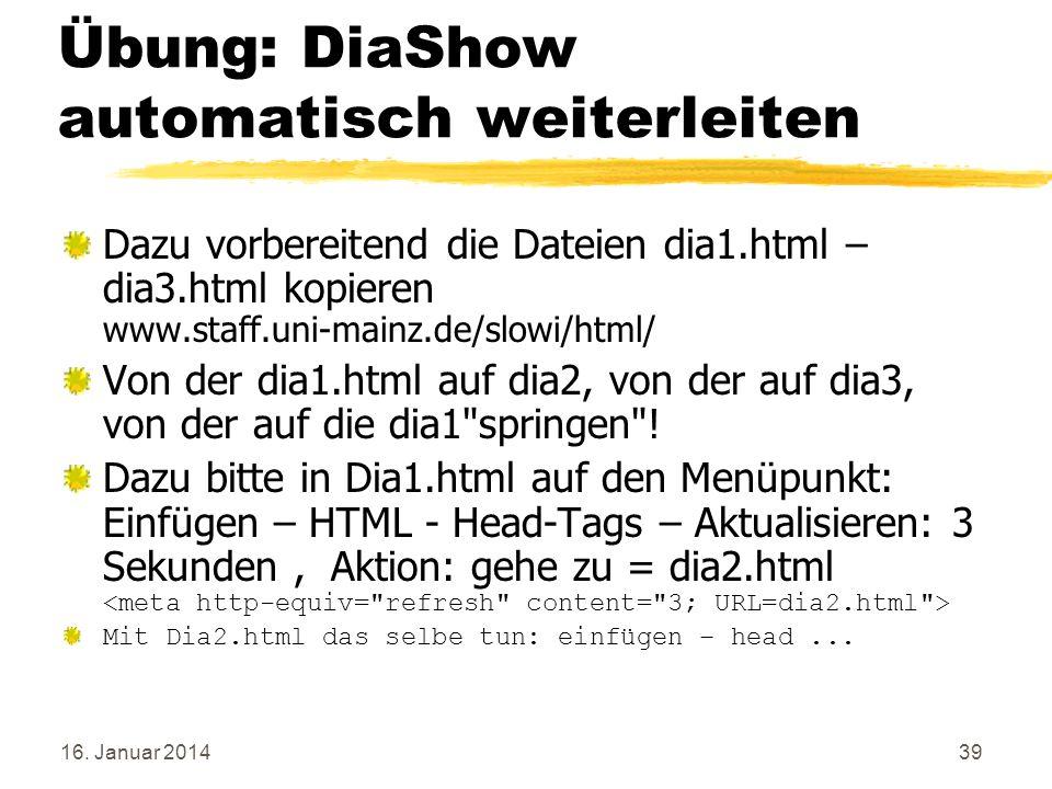 16. Januar 201439 Übung: DiaShow automatisch weiterleiten Dazu vorbereitend die Dateien dia1.html – dia3.html kopieren www.staff.uni-mainz.de/slowi/ht