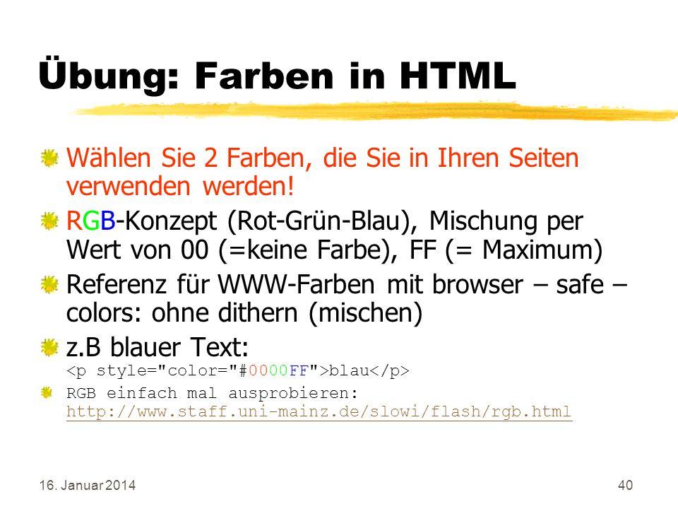 16. Januar 201440 Übung: Farben in HTML Wählen Sie 2 Farben, die Sie in Ihren Seiten verwenden werden! RGB-Konzept (Rot-Grün-Blau), Mischung per Wert