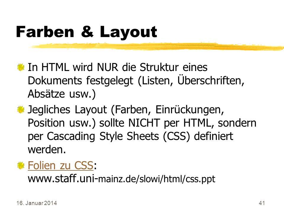 16. Januar 201441 Farben & Layout In HTML wird NUR die Struktur eines Dokuments festgelegt (Listen, Überschriften, Absätze usw.) Jegliches Layout (Far