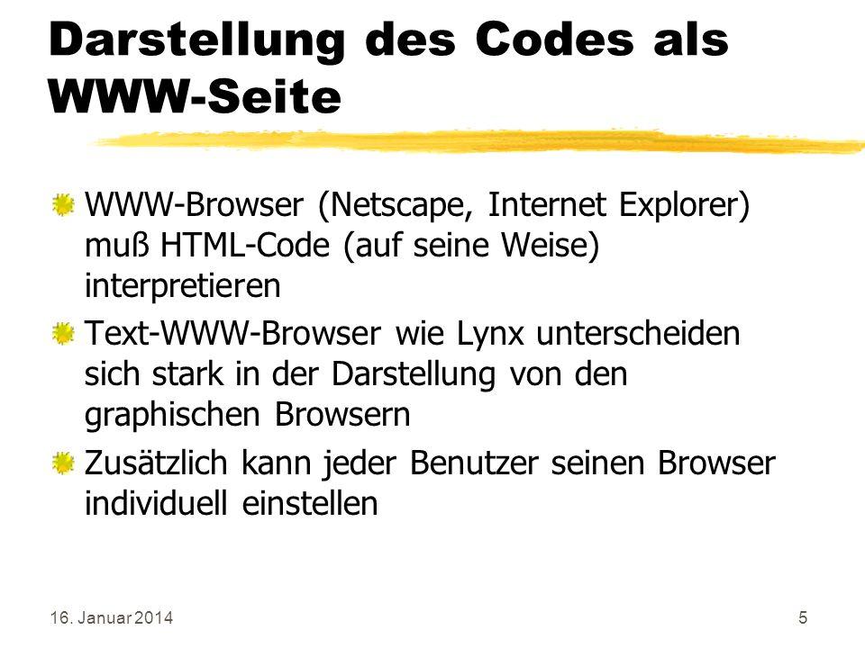 16. Januar 20145 Darstellung des Codes als WWW-Seite WWW-Browser (Netscape, Internet Explorer) muß HTML-Code (auf seine Weise) interpretieren Text-WWW