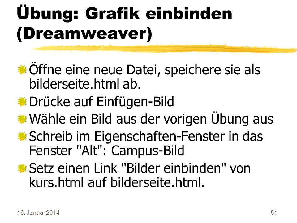 16. Januar 201451 Übung: Grafik einbinden (Dreamweaver) Öffne eine neue Datei, speichere sie als bilderseite.html ab. Drücke auf Einfügen-Bild Wähle e