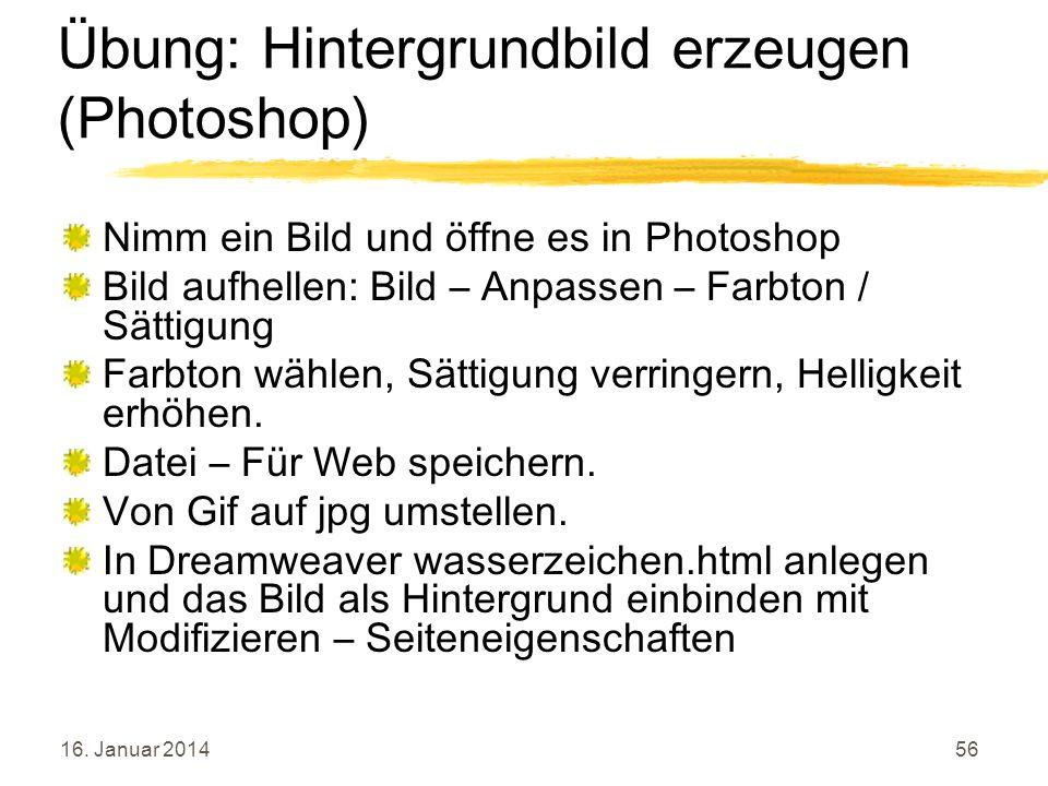 16. Januar 201456 Übung: Hintergrundbild erzeugen (Photoshop) Nimm ein Bild und öffne es in Photoshop Bild aufhellen: Bild – Anpassen – Farbton / Sätt