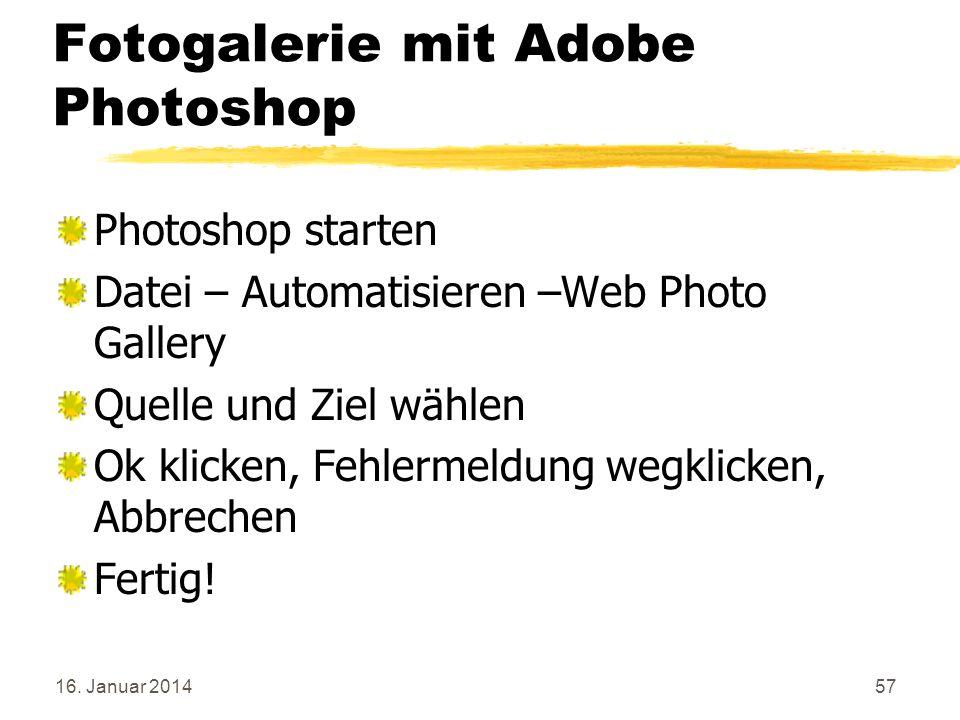 16. Januar 201457 Fotogalerie mit Adobe Photoshop Photoshop starten Datei – Automatisieren –Web Photo Gallery Quelle und Ziel wählen Ok klicken, Fehle