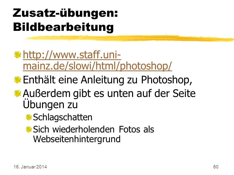 16. Januar 201460 Zusatz-übungen: Bildbearbeitung http://www.staff.uni- mainz.de/slowi/html/photoshop/ Enthält eine Anleitung zu Photoshop, Außerdem g