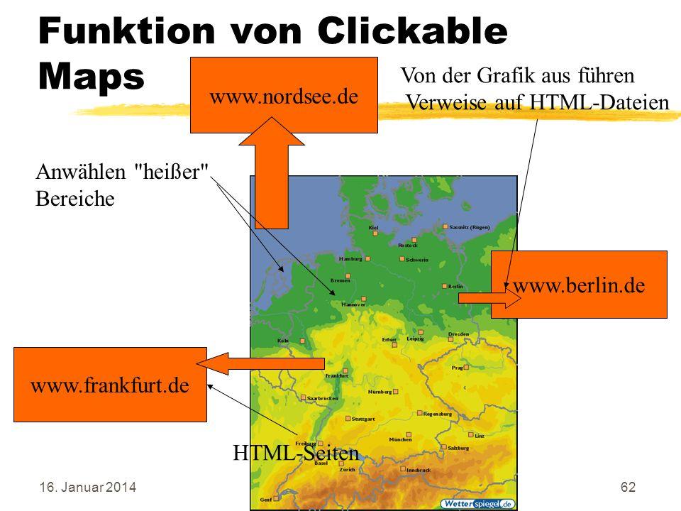 16. Januar 201462 Funktion von Clickable Maps www.berlin.de www.frankfurt.de www.nordsee.de Von der Grafik aus führen Verweise auf HTML-Dateien HTML-S