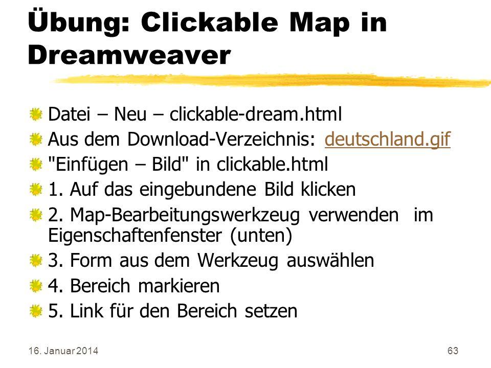 16. Januar 201463 Übung: Clickable Map in Dreamweaver Datei – Neu – clickable-dream.html Aus dem Download-Verzeichnis: deutschland.gifdeutschland.gif