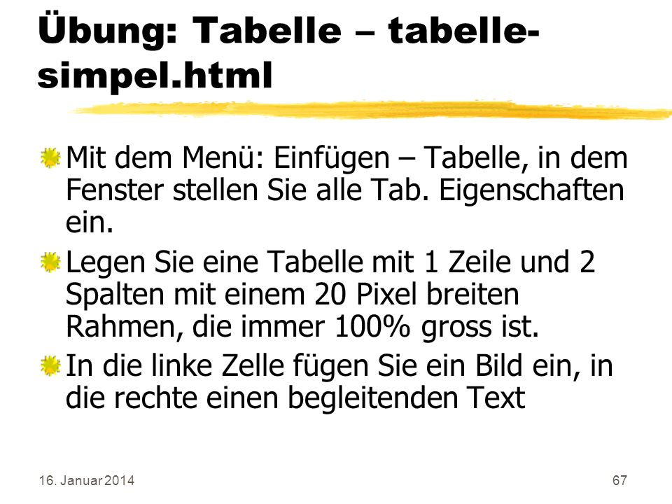 16. Januar 201467 Übung: Tabelle – tabelle- simpel.html Mit dem Menü: Einfügen – Tabelle, in dem Fenster stellen Sie alle Tab. Eigenschaften ein. Lege