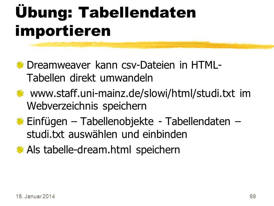 16. Januar 201469 Übung: Tabellendaten importieren Dreamweaver kann csv-Dateien in HTML- Tabellen direkt umwandeln www.staff.uni-mainz.de/slowi/html/s