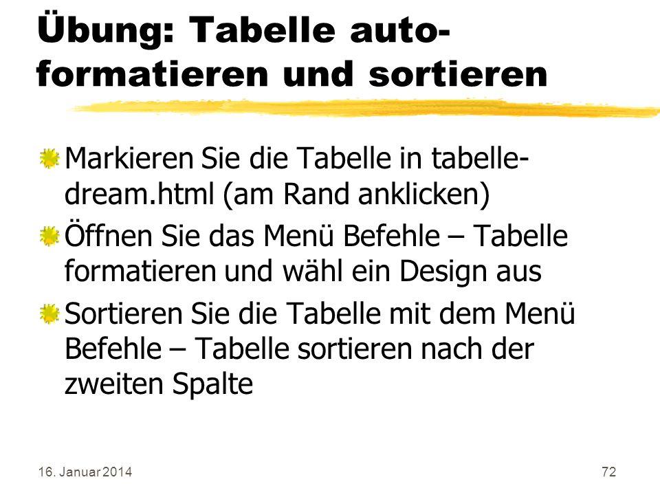 16. Januar 201472 Übung: Tabelle auto- formatieren und sortieren Markieren Sie die Tabelle in tabelle- dream.html (am Rand anklicken) Öffnen Sie das M