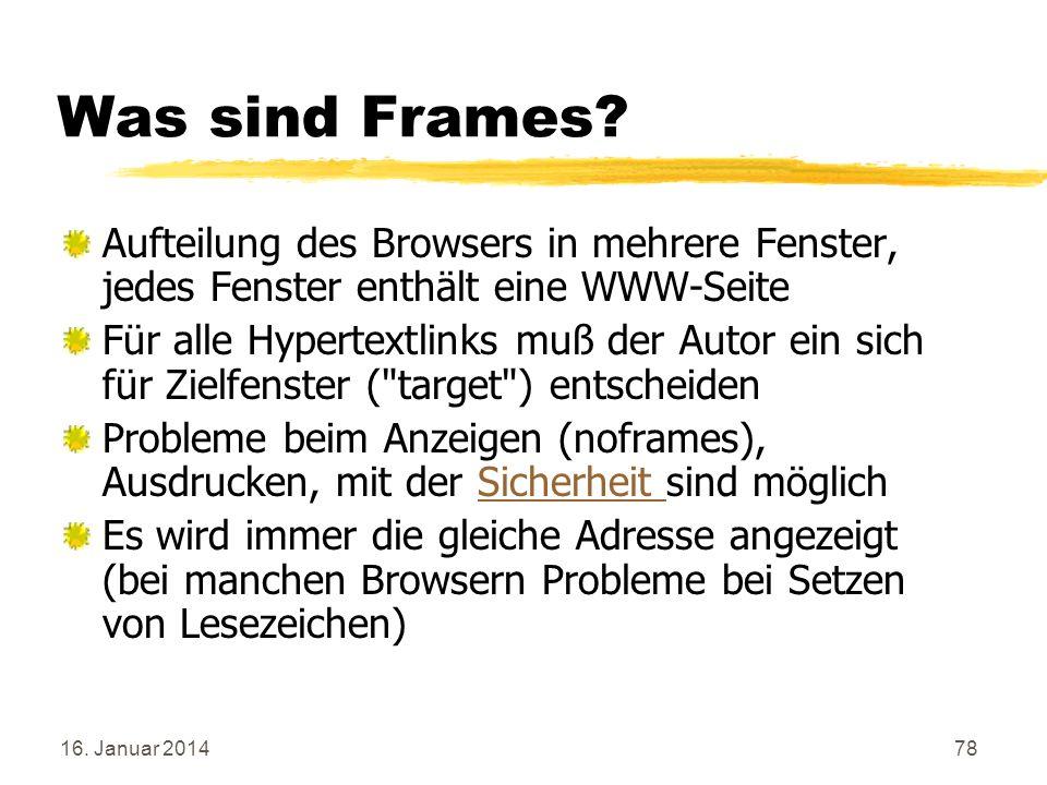 16. Januar 201478 Was sind Frames? Aufteilung des Browsers in mehrere Fenster, jedes Fenster enthält eine WWW-Seite Für alle Hypertextlinks muß der Au