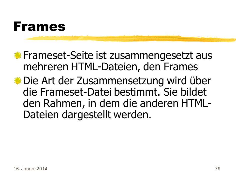 16. Januar 201479 Frames Frameset-Seite ist zusammengesetzt aus mehreren HTML-Dateien, den Frames Die Art der Zusammensetzung wird über die Frameset-D