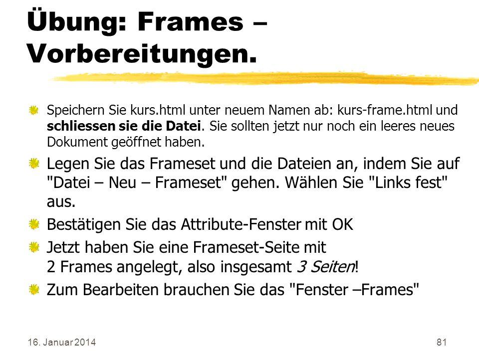 16. Januar 201481 Übung: Frames – Vorbereitungen. Speichern Sie kurs.html unter neuem Namen ab: kurs-frame.html und schliessen sie die Datei. Sie soll