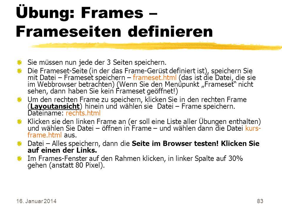 16. Januar 201483 Übung: Frames – Frameseiten definieren Sie müssen nun jede der 3 Seiten speichern. Die Frameset-Seite (in der das Frame-Gerüst defin