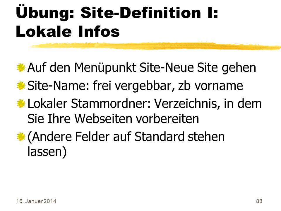 16. Januar 201488 Übung: Site-Definition I: Lokale Infos Auf den Menüpunkt Site-Neue Site gehen Site-Name: frei vergebbar, zb vorname Lokaler Stammord
