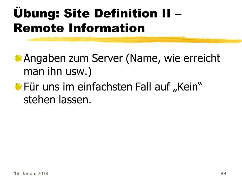 16. Januar 201489 Übung: Site Definition II – Remote Information Angaben zum Server (Name, wie erreicht man ihn usw.) Für uns im einfachsten Fall auf