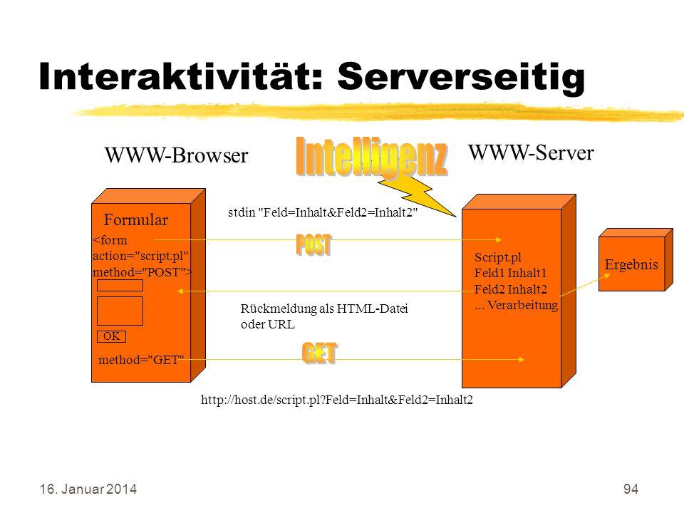 16. Januar 201494 Interaktivität: Serverseitig WWW-Server WWW-Browser OK Formular http://host.de/script.pl?Feld=Inhalt&Feld2=Inhalt2 Rückmeldung als H